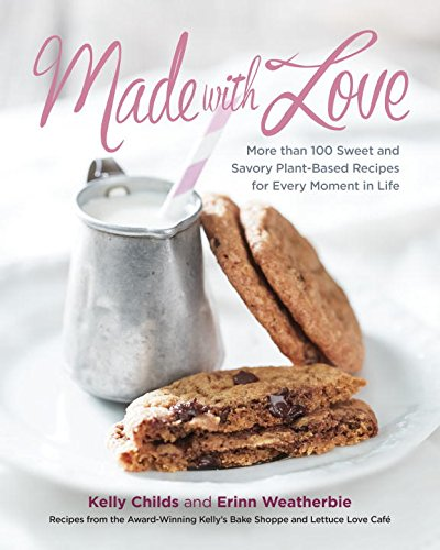 Made with Love: More than 100 Delicious, Gluten-Free, Plant-Based Recipes for the Sweet and Savory Moments in Life by Kelly Childs, Erinn Weatherbie