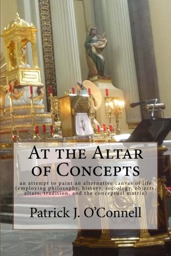 At the Altar of Concepts: an attempt to paint an alternative canvas of life (employing philosophy, history, sociology, o