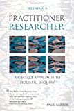 Becoming a Practitioner-Researcher: A Gestalt Approach to Holistic Inquiry (Management, Policy + Education) (1904750532) by Barber, Paul