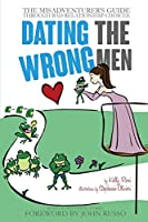 Dating the Wrong Men: The Misadventurer's Guide Through Bad Relationship Choices.