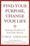 Find Your Purpose, Change Your Life: Getting to the Heart of Your Lifes Mission