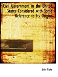 Civil Government in the United States Considered with Some Reference to Its Origins (0559393512) by Fiske, John