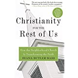 Christianity for the Rest of Us: How the Neighborhood Church Is Transforming the Faith ~ Diana Butler Bass