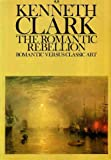 The Romantic Rebellion Romantic Versus Classic Art (0860077187) by CLARK, Kenneth
