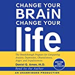 Change Your Brain, Change Your Life: The Breakthrough Program for Conquering Anxiety, Depression, Obsessiveness, Anger, and Impulsiveness | Daniel G. Amen