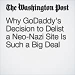 Why GoDaddy's Decision to Delist a Neo-Nazi Site Is Such a Big Deal | Elizabeth Dwoskin,Tracy Jan