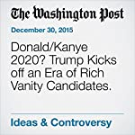 Donald/Kanye 2020? Trump Kicks off an Era of Rich Vanity Candidates. | Catherine Rampell