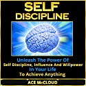 Self Discipline: Unleash the Power of Self Discipline, Influence and Willpower in Your Life to Achieve Anything Audiobook by Ace McCloud,  Self Discipline Narrated by Joshua Mackey