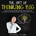 The Art of Thinking Big: How to Establish and Reach Your Goals, Be Successful and Achieve Anything You Want in Life | Michael Sloan
