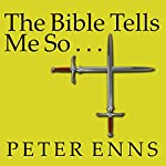 The Bible Tells Me So: Why Defending Scripture Has Made Us Unable to Read It | Peter Enns