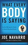 What Every BODY is Saying: An Ex-FBI Agent's Guide to Speed-Reading People by Joe Navarro, Marvin Karlins