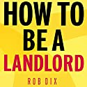How to Be a Landlord: The Definitive Guide to Letting and Managing Your Rental Property Hörbuch von Rob Dix Gesprochen von: Rob Dix