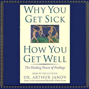 Why You Get Sick, How You Get Well: The Healing Power of Feelings | [Arthur Janov]