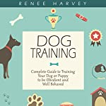 Dog Training: Complete Guide to Training Your Dog or Puppy to Be Obedient and Well-Behaved | Renee Harvey
