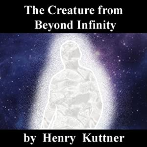 The Creature from Beyond Infinity | [Henry Kuttner]
