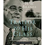 Traitor to His Class: The Privileged Life and Radical Presidency of Franklin Delano Roosevelt | H.W. Brands