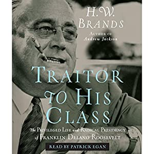 Traitor to His Class: The Privileged Life and Radical Presidency of Franklin Delano Roosevelt | [H.W. Brands]