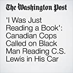 'I Was Just Reading a Book': Canadian Cops Called on Black Man Reading C.S. Lewis in His Car | Cleve R. Wootson Jr.