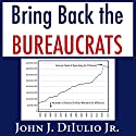 Bring Back the Bureaucrats: Why More Federal Workers Will Lead to Better (and Smaller!) Government (New Threats to Freedom) Audiobook by John DiIulio Jr. Narrated by Joel Richards