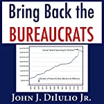 Bring Back the Bureaucrats: Why More Federal Workers Will Lead to Better (and Smaller!) Government (New Threats to Freedom) | John DiIulio Jr.