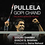 Pullela Gopichand: The World Beneath His Feat | Sanjay Sharma,Sachi S. Sharma