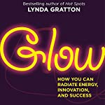 Glow: How You Can Radiate Energy, Innovation, and Success | Lynda Gratton