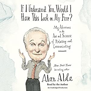 If I Understood You, Would I Have This Look on My Face?: Relating to and Communicating with Others, from the Boardroom to the Bedroom Audiobook by Alan Alda Narrated by Alan Alda