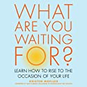 What are You Waiting For?: Learn How to Rise to the Occasion of Your Life (       UNABRIDGED) by Kristen Moeller Narrated by Jenifer Krist