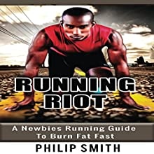 Running Riot: A Newbie's Running Guide to Burn Fat Fast Audiobook by Philip Smith Narrated by Trevor Clinger