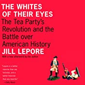 The Whites of Their Eyes: The Tea Party's Revolution and the Battle Over American History | [Jill Lepore]