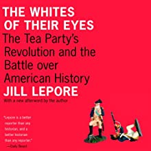 The Whites of Their Eyes: The Tea Party's Revolution and the Battle Over American History (       UNABRIDGED) by Jill Lepore Narrated by Emily Zeller