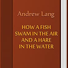 How a Fish Swam in the Air and a Hare in the Water (Annotated) (       UNABRIDGED) by Andrew Lang Narrated by Anastasia Bertollo