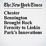 Chester Bennington Brought Rock Ferocity to Linkin Park's Innovations | Jon Caramanica