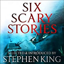 Six Scary Stories: Selected by Stephen King Audiobook by Elodie Harper, Manuela Saragosa, Paul Bassett Davies, Michael Button, Stuart Johnstone, Neil Hudson Narrated by Angus King, Esther Wane, Jane Collingwood, Thomas Judd