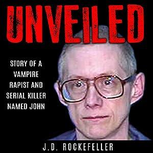 Unveiled: Story of a Vampire Rapist and Serial Killer Named John Audiobook