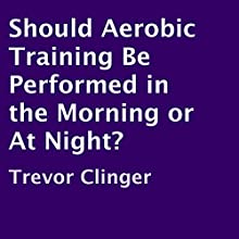 Should Aerobic Training Be Performed in the Morning or at Night? (       UNABRIDGED) by Trevor Clinger Narrated by Kenneth Sowards