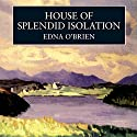 House of Splendid Isolation Audiobook by Edna O' Brien Narrated by Fiona Shaw