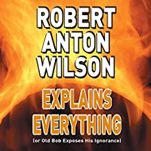 Robert Anton Wilson Explains Everything (or Old Bob Exposes His Ignorance)  by Robert Anton Wilson Narrated by Robert Anton Wilson