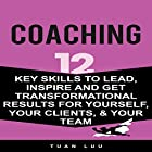 Coaching: 12 Key Skills to Lead, Inspire and Get Transformational Results for Yourself, Your Clients, & Your Team Hörbuch von Tuan Luu Gesprochen von: Mike Norgaard