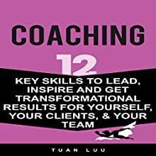 Coaching: 12 Key Skills to Lead, Inspire and Get Transformational Results for Yourself, Your Clients, & Your Team | Livre audio Auteur(s) : Tuan Luu Narrateur(s) : Mike Norgaard