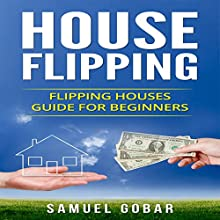 House Flipping: House Flipping Guide for Beginners   Livre audio Auteur(s) : Samuel Gobar Narrateur(s) : William Bahl