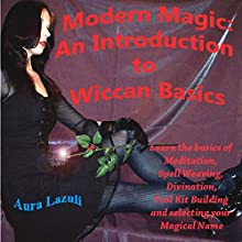 Modern Magic: An Introduction to Wiccan Basics: Learn the Basics of Meditation, Spell Weaving, Divination, Tool Kit Building, and Selecting Your Magical Name (       UNABRIDGED) by Aura Lazuli Narrated by D Gaunt