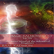 The Magickal Moment of Now: The Inner Mind of the Advanced Magician | Livre audio Auteur(s) : Baal Kadmon Narrateur(s) : Baal Kadmon