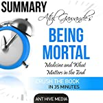 Summary: Atul Gawande's Being Mortal: Medicine and What Matters in the End |  Ant Hive Media