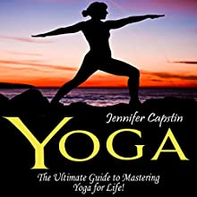 Yoga: The Ultimate Guide to Mastering Yoga for Beginners in 24 Hours or Less! (       UNABRIDGED) by Jennifer Capstin Narrated by Kathy Poelker