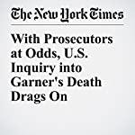 With Prosecutors at Odds, U.S. Inquiry into Garner's Death Drags On | Alan Feuer,Matt Apuzzo