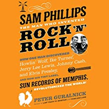 Sam Phillips: The Man Who Invented Rock 'n' Roll: How One Man Discovered Howlin' Wolf, Ike Turner, Johnny Cash, Jerry Lee Lewis, and Elvis Presley, and How His Tiny Label, Sun Records of Memphis, Revolutionized the World! (       UNABRIDGED) by Peter Guralnick Narrated by Kevin Stillwell