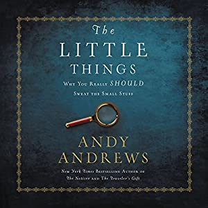 Little Things: Why You Really Should Sweat the Small Stuff Audiobook by Andy Andrews Narrated by Andy Andrews