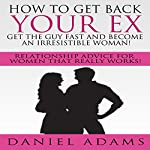 How to Get Your Ex Back: Get the Guy Fast and Become an Irresistible Woman!: Relationship Advice for Women That Really Works! | Daniel Adams