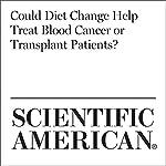 Could Diet Change Help Treat Blood Cancer or Transplant Patients?   Karen Weintraub